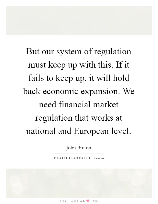 But our system of regulation must keep up with this. If it fails to keep up, it will hold back economic expansion. We need financial market regulation that works at national and European level Picture Quote #1