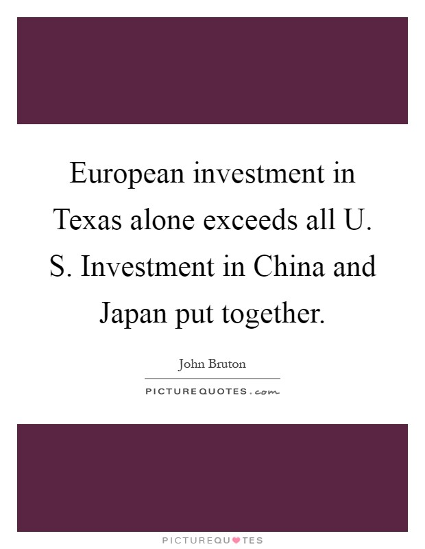 European investment in Texas alone exceeds all U. S. Investment in China and Japan put together Picture Quote #1