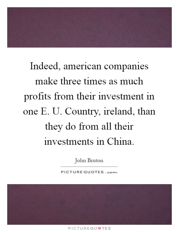 Indeed, american companies make three times as much profits from their investment in one E. U. Country, ireland, than they do from all their investments in China Picture Quote #1