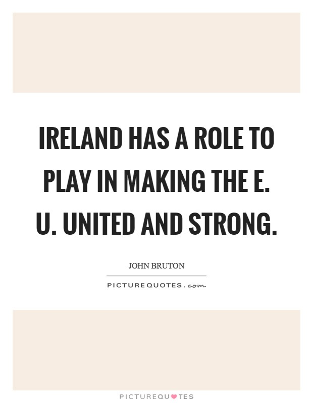 Ireland has a role to play in making the E. U. United and strong Picture Quote #1