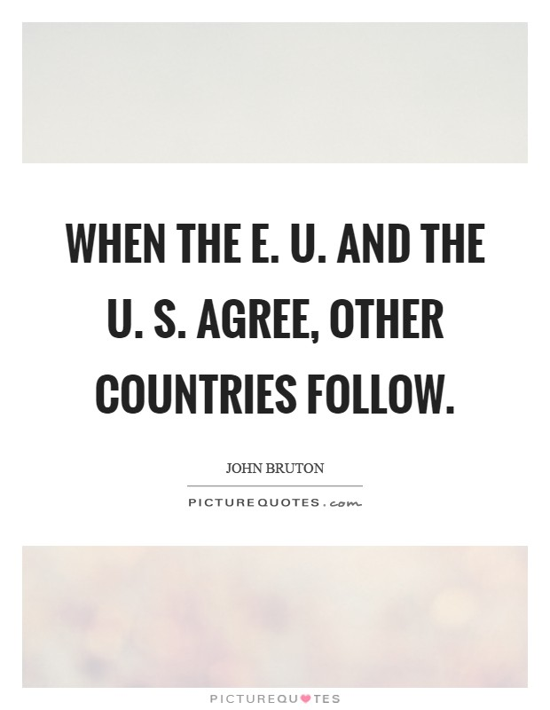 When the E. U. And the U. S. Agree, other countries follow Picture Quote #1