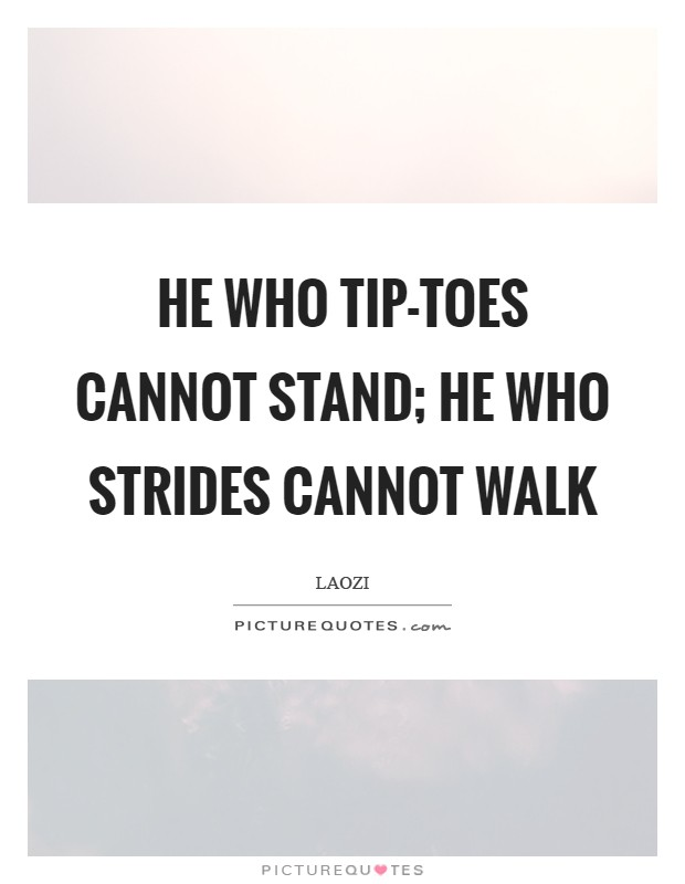 He who tip-toes cannot stand; he who strides cannot walk Picture Quote #1