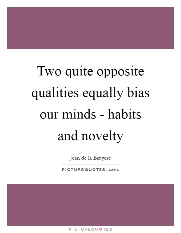 Two quite opposite qualities equally bias our minds - habits and novelty Picture Quote #1