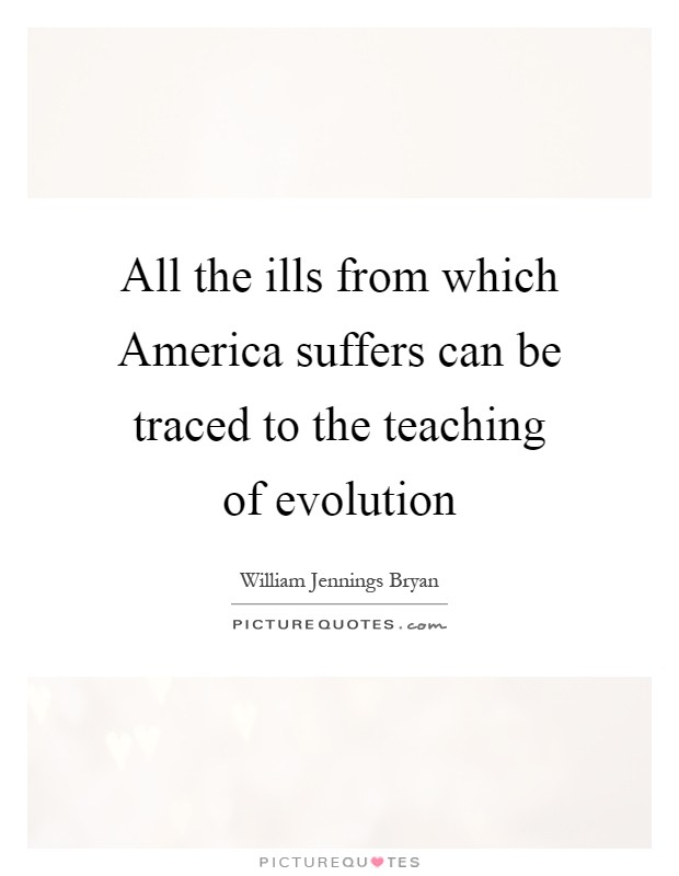 All the ills from which America suffers can be traced to the teaching of evolution Picture Quote #1