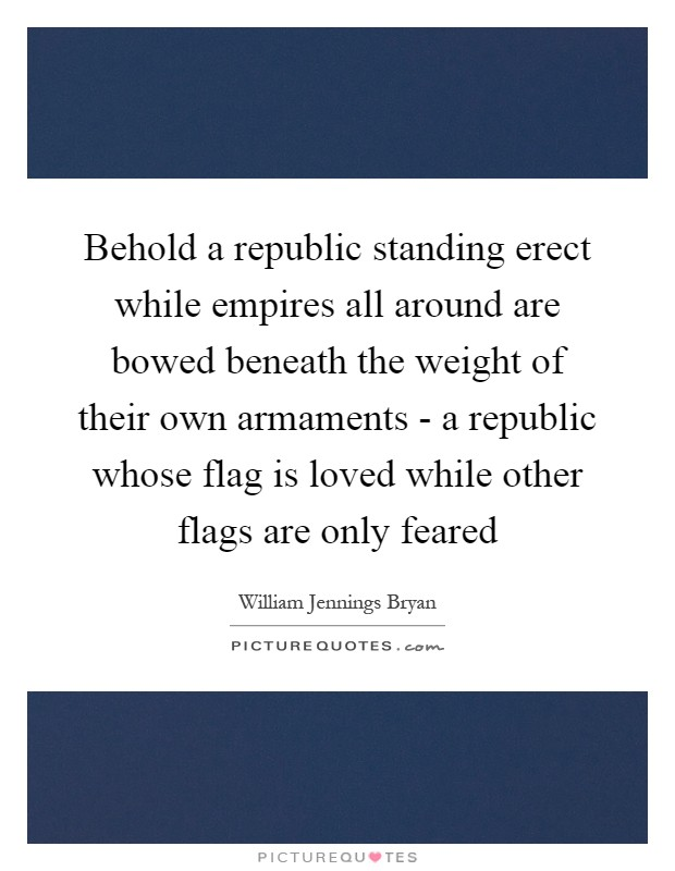 Behold a republic standing erect while empires all around are bowed beneath the weight of their own armaments - a republic whose flag is loved while other flags are only feared Picture Quote #1