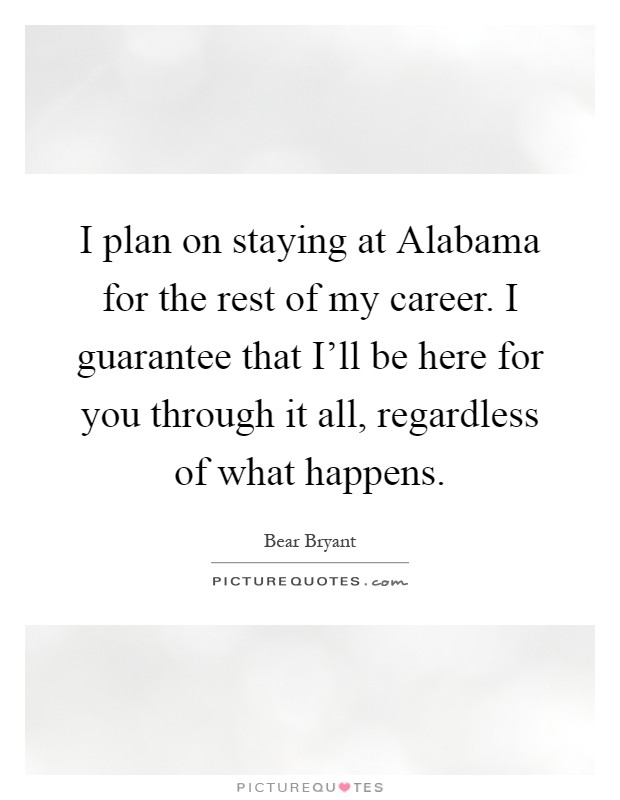 I plan on staying at Alabama for the rest of my career. I guarantee that I'll be here for you through it all, regardless of what happens Picture Quote #1