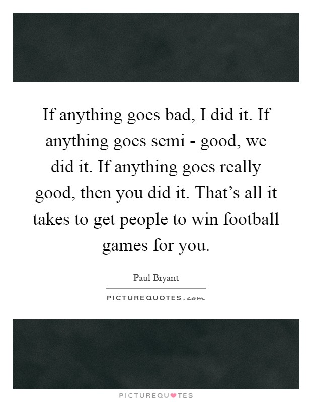 If anything goes bad, I did it. If anything goes semi - good, we did it. If anything goes really good, then you did it. That's all it takes to get people to win football games for you Picture Quote #1