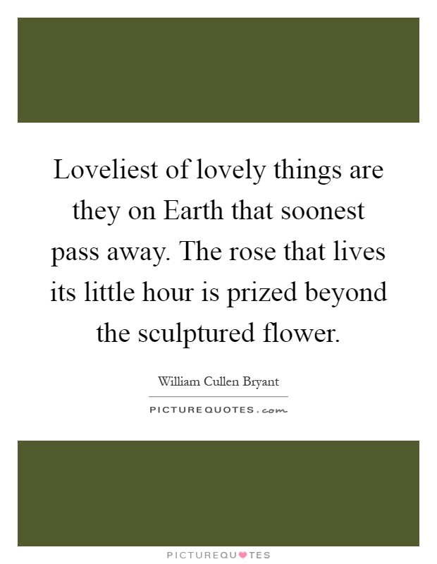 Loveliest of lovely things are they on Earth that soonest pass away. The rose that lives its little hour is prized beyond the sculptured flower Picture Quote #1