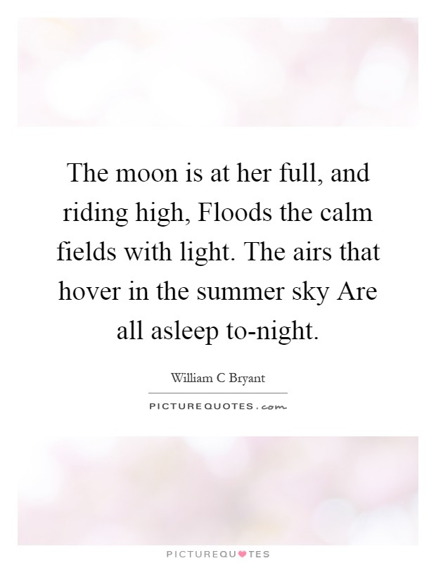 The moon is at her full, and riding high, Floods the calm fields with light. The airs that hover in the summer sky Are all asleep to-night Picture Quote #1
