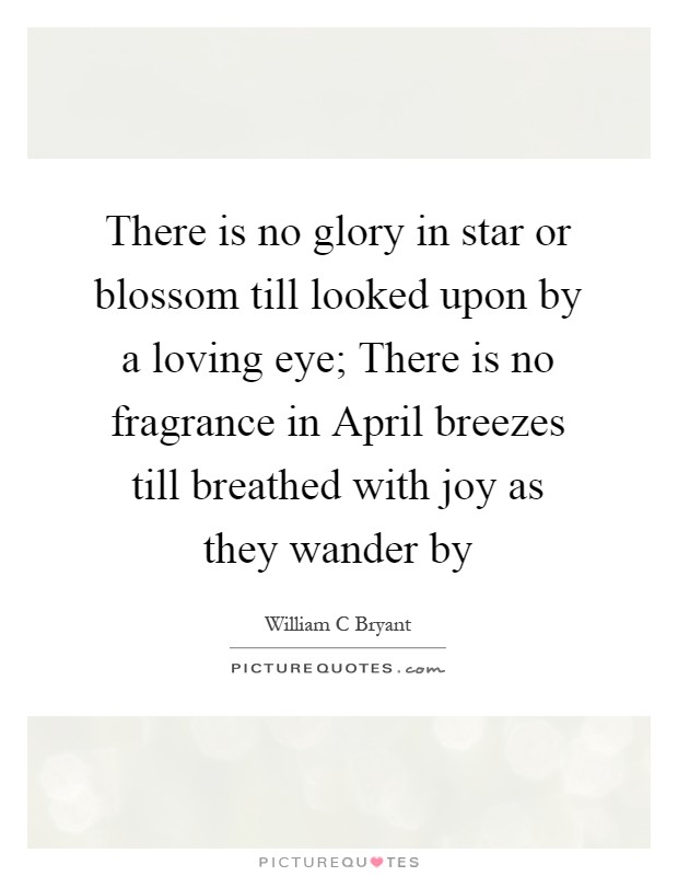 There is no glory in star or blossom till looked upon by a loving eye; There is no fragrance in April breezes till breathed with joy as they wander by Picture Quote #1