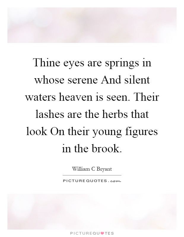 Thine eyes are springs in whose serene And silent waters heaven is seen. Their lashes are the herbs that look On their young figures in the brook Picture Quote #1