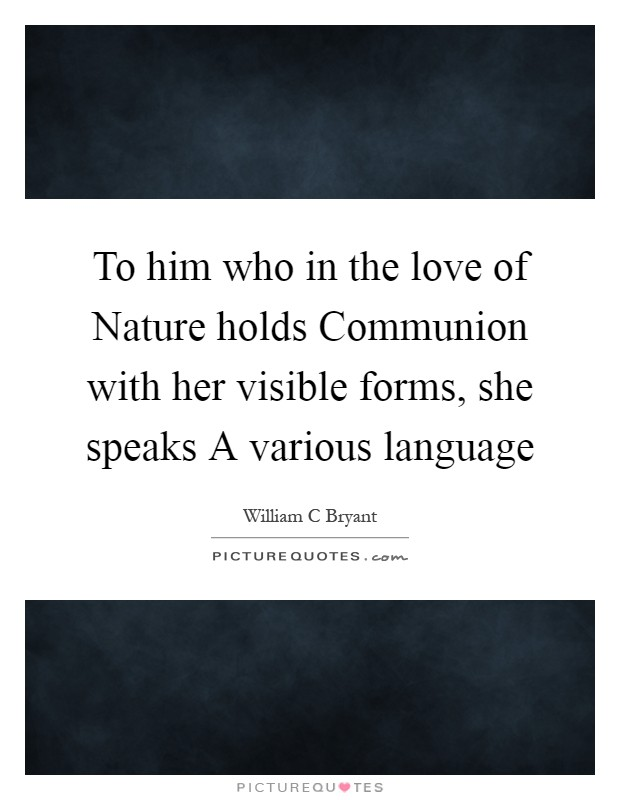 To him who in the love of Nature holds Communion with her visible forms, she speaks A various language Picture Quote #1