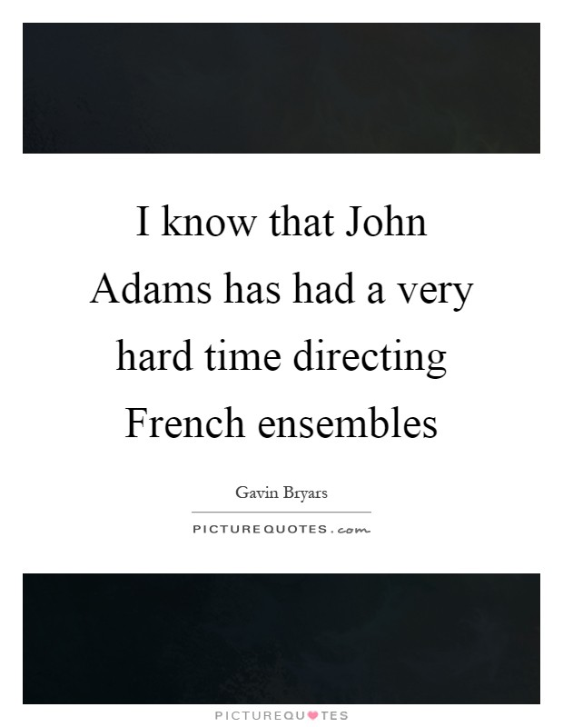 I know that John Adams has had a very hard time directing French ensembles Picture Quote #1