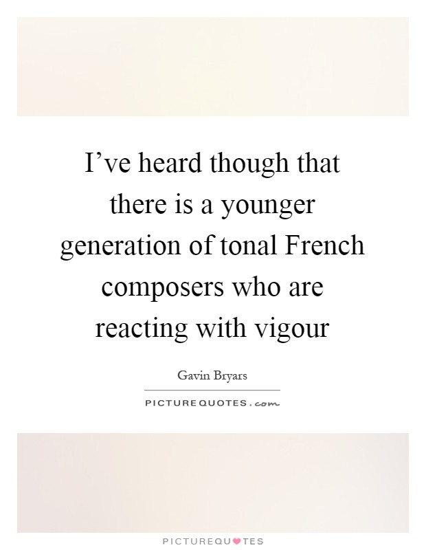 I've heard though that there is a younger generation of tonal French composers who are reacting with vigour Picture Quote #1