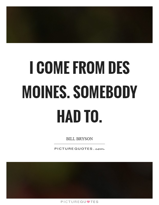 I come from Des Moines. Somebody had to Picture Quote #1