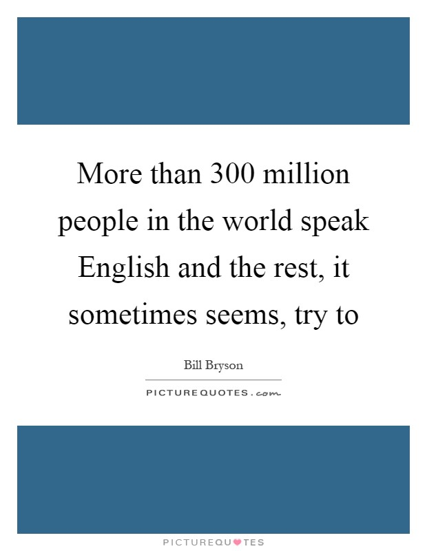 More than 300 million people in the world speak English and the rest, it sometimes seems, try to Picture Quote #1