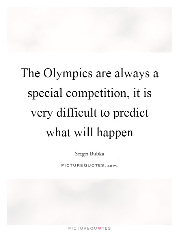 The Olympics are always a special competition, it is very difficult to predict what will happen Picture Quote #1
