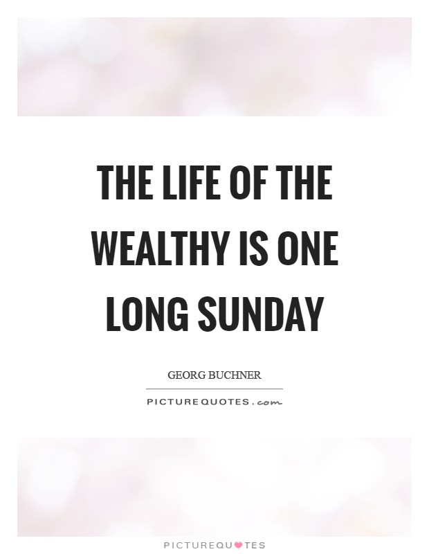 The life of the wealthy is one long Sunday Picture Quote #1