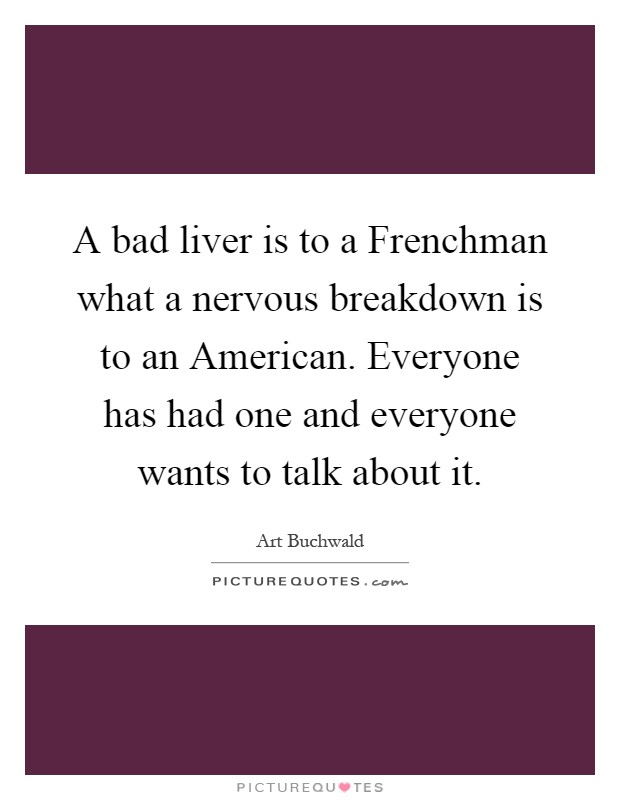 A bad liver is to a Frenchman what a nervous breakdown is to an American. Everyone has had one and everyone wants to talk about it Picture Quote #1