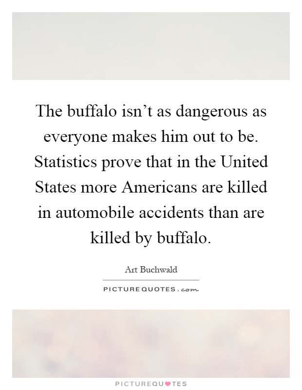 The buffalo isn't as dangerous as everyone makes him out to be. Statistics prove that in the United States more Americans are killed in automobile accidents than are killed by buffalo Picture Quote #1