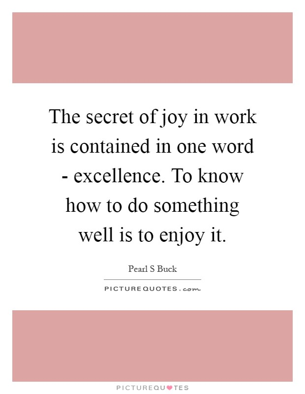 The secret of joy in work is contained in one word - excellence. To know how to do something well is to enjoy it Picture Quote #1
