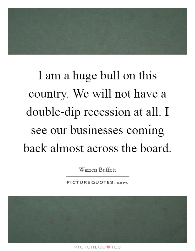 I am a huge bull on this country. We will not have a double-dip recession at all. I see our businesses coming back almost across the board Picture Quote #1