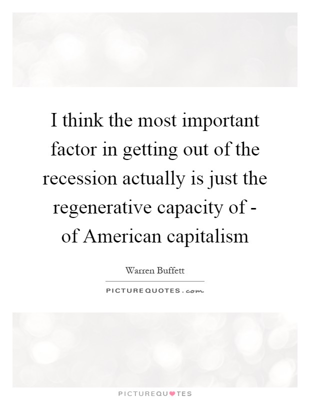 I think the most important factor in getting out of the recession actually is just the regenerative capacity of - of American capitalism Picture Quote #1