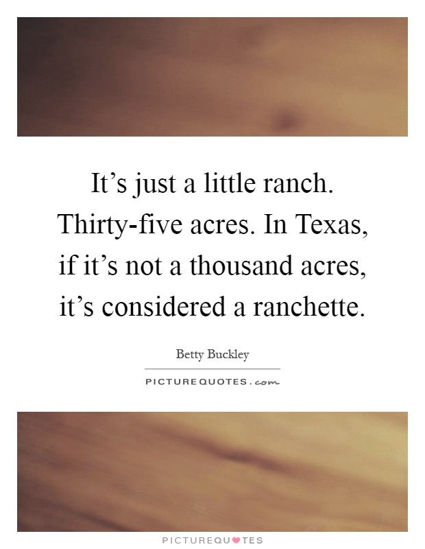 It's just a little ranch. Thirty-five acres. In Texas, if it's not a thousand acres, it's considered a ranchette Picture Quote #1