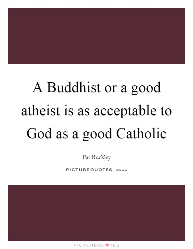 A Buddhist or a good atheist is as acceptable to God as a good Catholic Picture Quote #1