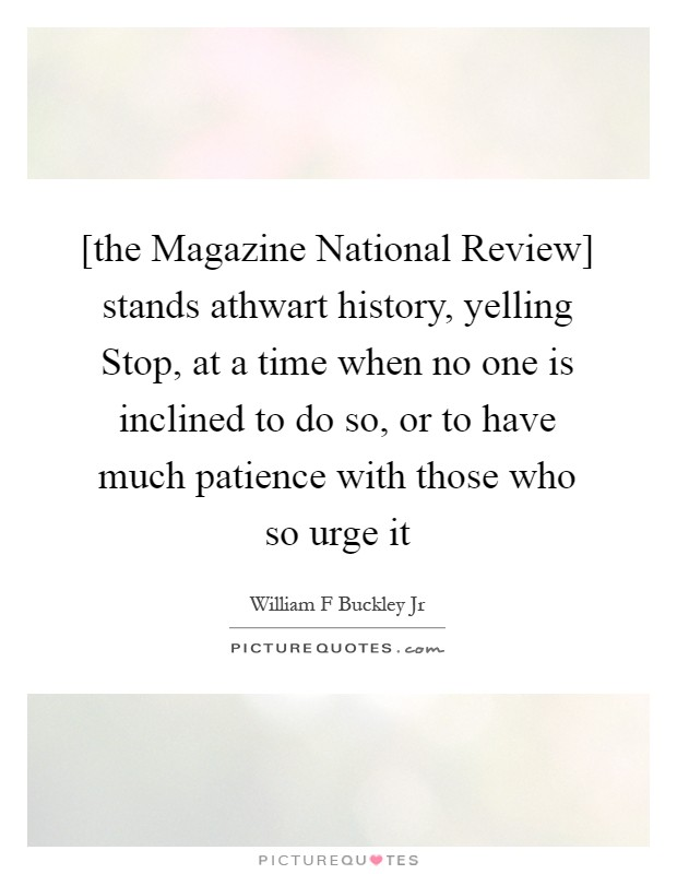 [the Magazine National Review] stands athwart history, yelling Stop, at a time when no one is inclined to do so, or to have much patience with those who so urge it Picture Quote #1