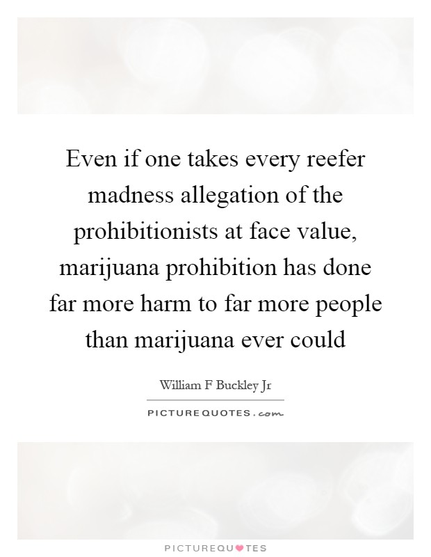 Even if one takes every reefer madness allegation of the prohibitionists at face value, marijuana prohibition has done far more harm to far more people than marijuana ever could Picture Quote #1