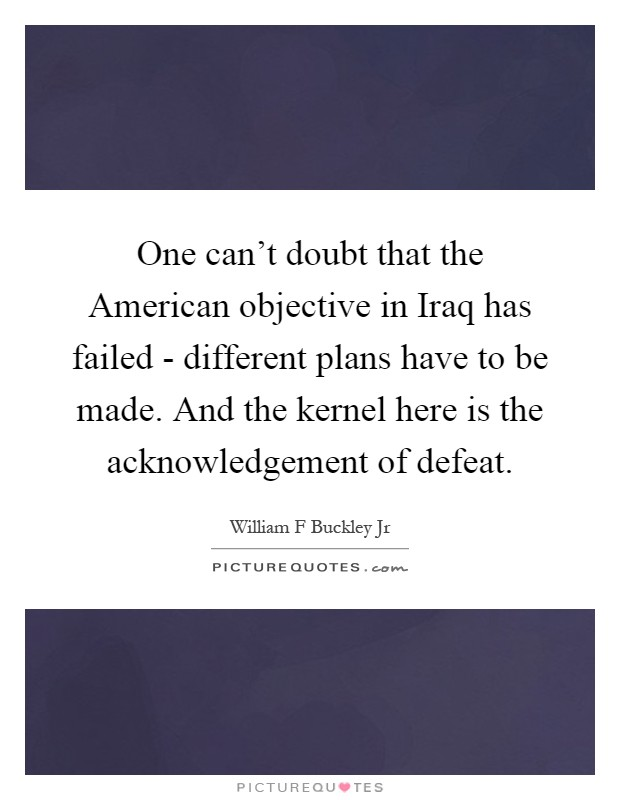 One can't doubt that the American objective in Iraq has failed - different plans have to be made. And the kernel here is the acknowledgement of defeat Picture Quote #1
