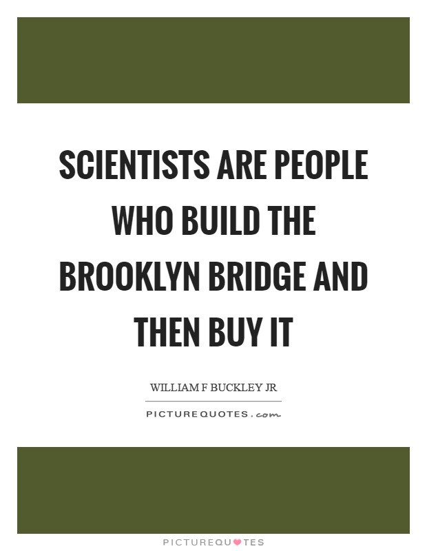 Scientists are people who build the Brooklyn Bridge and then buy it Picture Quote #1