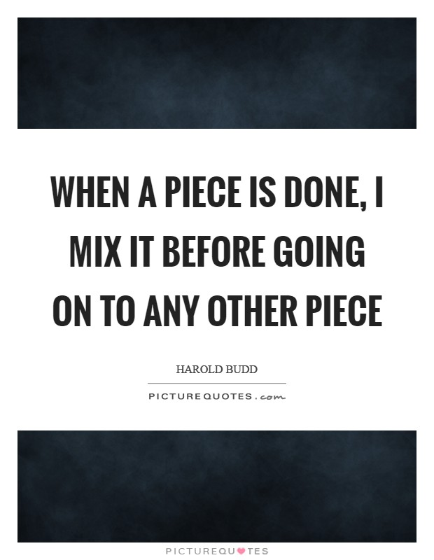 When a piece is done, I mix it before going on to any other piece Picture Quote #1