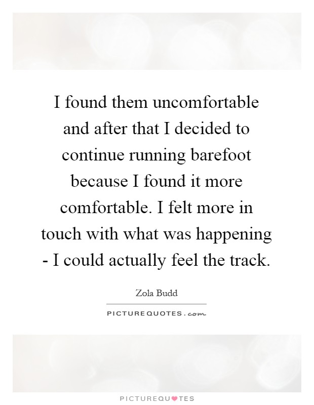 I found them uncomfortable and after that I decided to continue running barefoot because I found it more comfortable. I felt more in touch with what was happening - I could actually feel the track Picture Quote #1