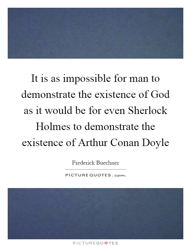 It is as impossible for man to demonstrate the existence of God as it would be for even Sherlock Holmes to demonstrate the existence of Arthur Conan Doyle Picture Quote #1