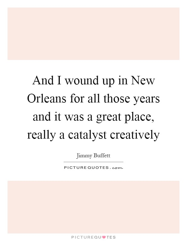 And I wound up in New Orleans for all those years and it was a great place, really a catalyst creatively Picture Quote #1