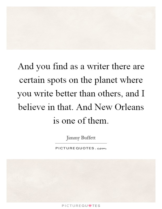And you find as a writer there are certain spots on the planet where you write better than others, and I believe in that. And New Orleans is one of them Picture Quote #1