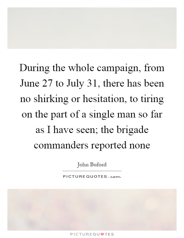 During the whole campaign, from June 27 to July 31, there has been no shirking or hesitation, to tiring on the part of a single man so far as I have seen; the brigade commanders reported none Picture Quote #1