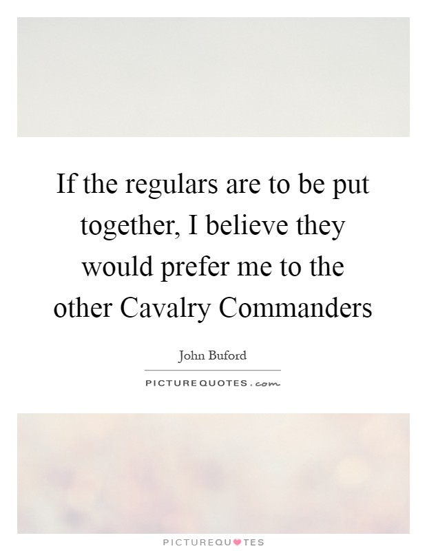 If the regulars are to be put together, I believe they would prefer me to the other Cavalry Commanders Picture Quote #1