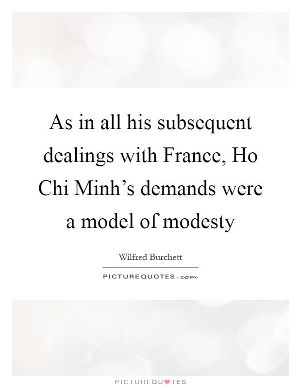 As in all his subsequent dealings with France, Ho Chi Minh's demands were a model of modesty Picture Quote #1