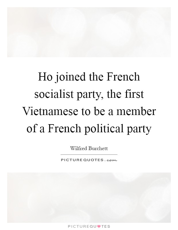Ho joined the French socialist party, the first Vietnamese to be a member of a French political party Picture Quote #1