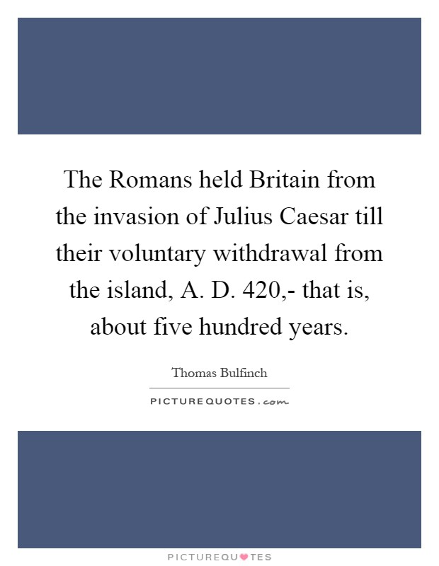 The Romans held Britain from the invasion of Julius Caesar till their voluntary withdrawal from the island, A. D. 420,- that is, about five hundred years Picture Quote #1