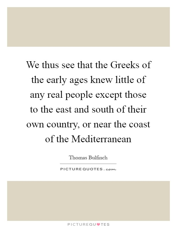 We thus see that the Greeks of the early ages knew little of any real people except those to the east and south of their own country, or near the coast of the Mediterranean Picture Quote #1