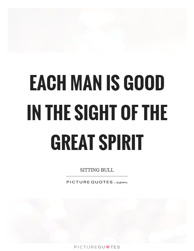 Each man is good in the sight of the Great Spirit Picture Quote #1