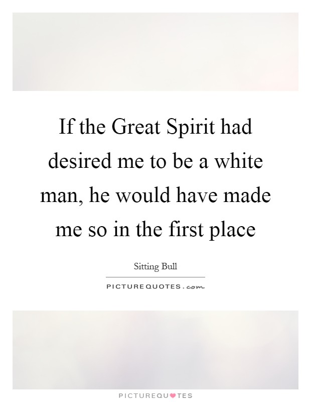 If the Great Spirit had desired me to be a white man, he would have made me so in the first place Picture Quote #1