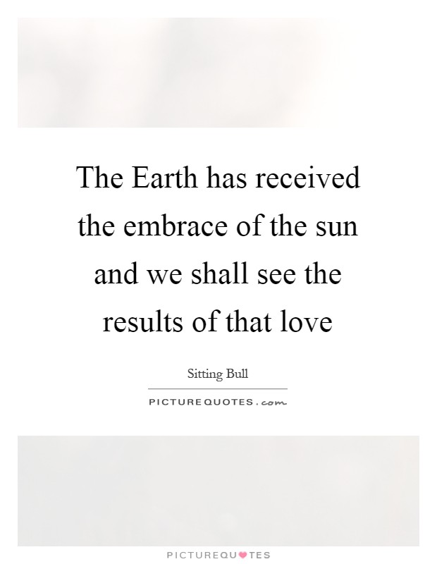 The Earth has received the embrace of the sun and we shall see the results of that love Picture Quote #1