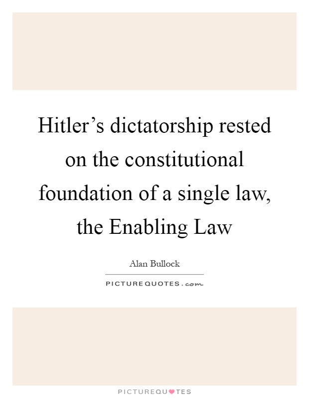 Hitler's dictatorship rested on the constitutional foundation of a single law, the Enabling Law Picture Quote #1