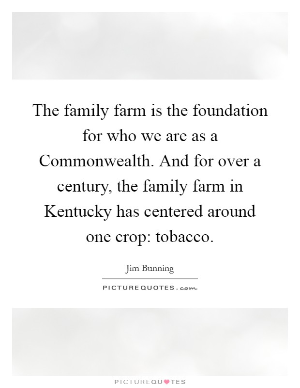 The family farm is the foundation for who we are as a Commonwealth. And for over a century, the family farm in Kentucky has centered around one crop: tobacco Picture Quote #1