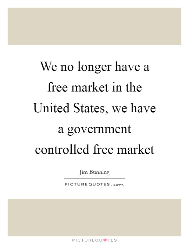 We no longer have a free market in the United States, we have a government controlled free market Picture Quote #1